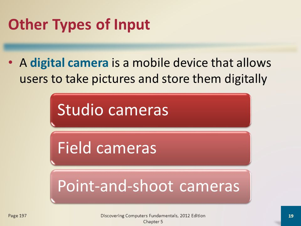 Other Types of Input A digital camera is a mobile device that allows users to take pictures and store them digitally Discovering Computers Fundamentals, 2012 Edition Chapter 5 19 Page 197 Studio camerasField camerasPoint-and-shoot cameras