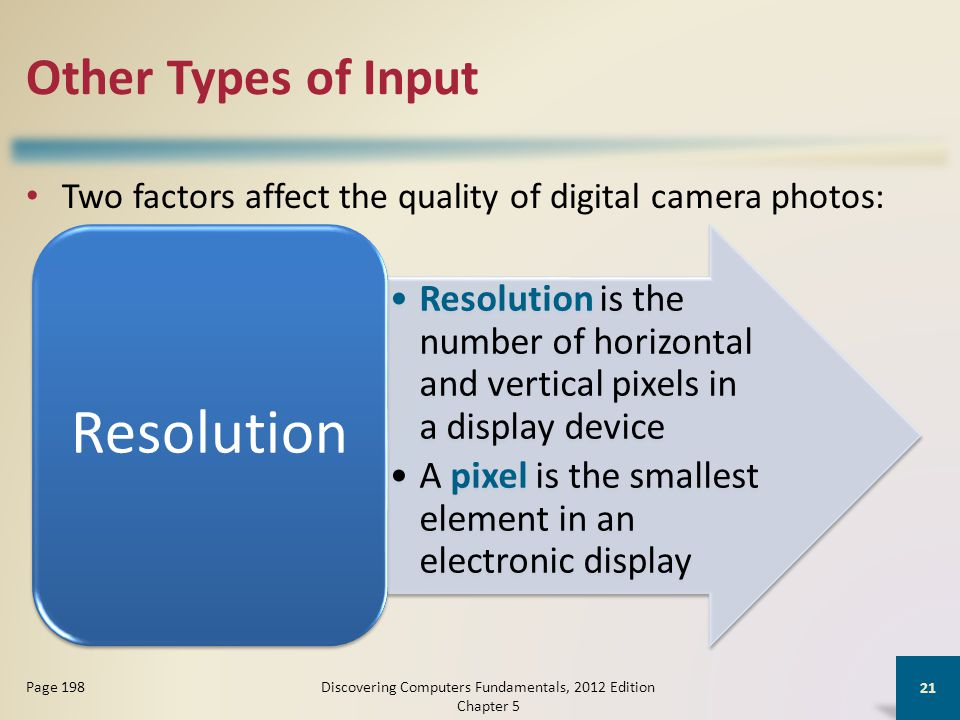 Other Types of Input Two factors affect the quality of digital camera photos: Discovering Computers Fundamentals, 2012 Edition Chapter 5 21 Page 198 Resolution is the number of horizontal and vertical pixels in a display device A pixel is the smallest element in an electronic display Resolution