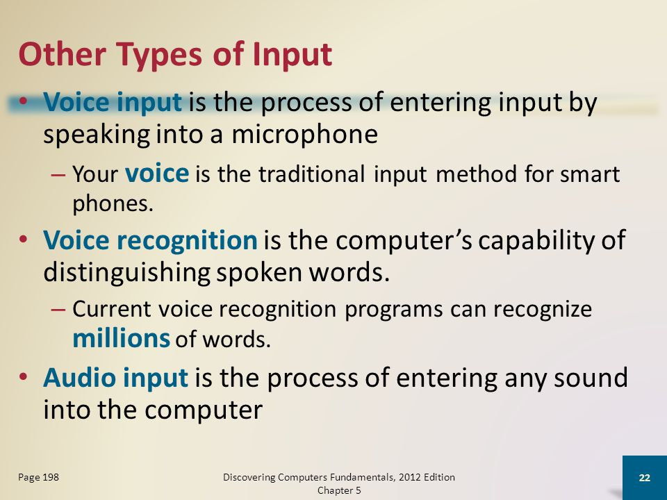 Other Types of Input Voice input is the process of entering input by speaking into a microphone – Your voice is the traditional input method for smart phones.