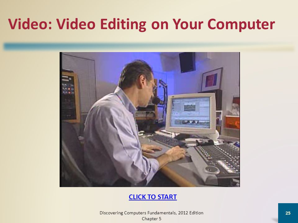 Video: Video Editing on Your Computer Discovering Computers Fundamentals, 2012 Edition Chapter 5 25 CLICK TO START