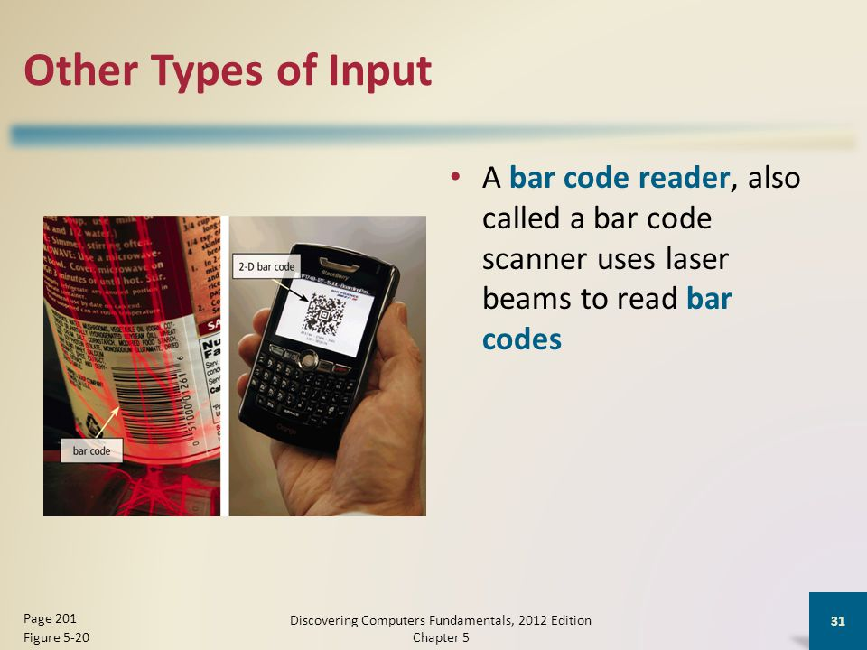 Other Types of Input A bar code reader, also called a bar code scanner uses laser beams to read bar codes Discovering Computers Fundamentals, 2012 Edition Chapter 5 31 Page 201 Figure 5-20