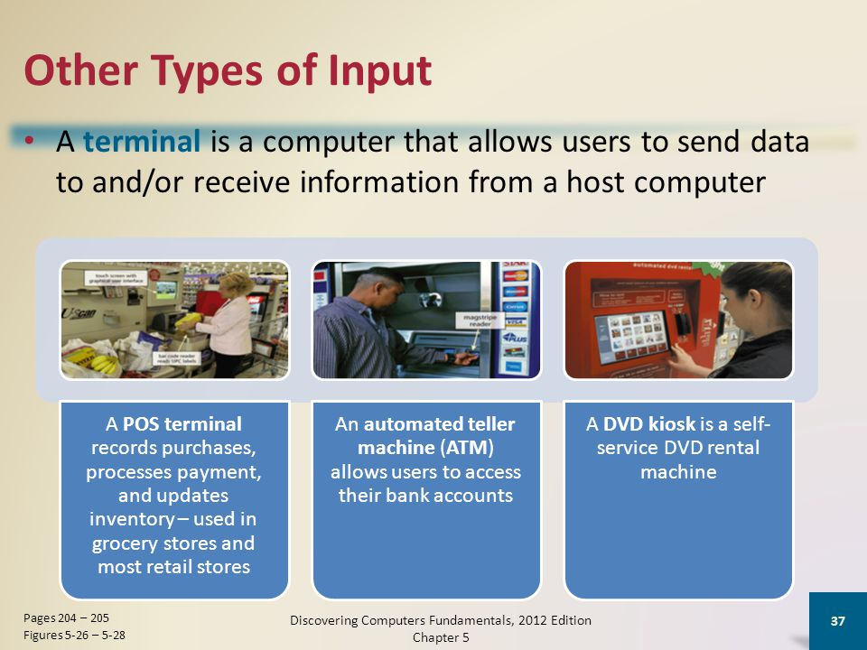 Other Types of Input A terminal is a computer that allows users to send data to and/or receive information from a host computer Discovering Computers Fundamentals, 2012 Edition Chapter 5 37 Pages 204 – 205 Figures 5-26 – 5-28 A POS terminal records purchases, processes payment, and updates inventory – used in grocery stores and most retail stores An automated teller machine (ATM) allows users to access their bank accounts A DVD kiosk is a self- service DVD rental machine