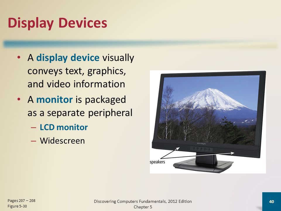 Display Devices A display device visually conveys text, graphics, and video information A monitor is packaged as a separate peripheral – LCD monitor – Widescreen Discovering Computers Fundamentals, 2012 Edition Chapter 5 40 Pages 207 – 208 Figure 5-30