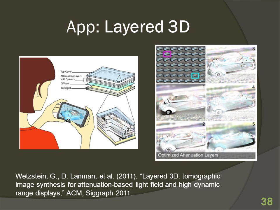 App: Layered 3D 38 Wetzstein, G., D. Lanman, et al.