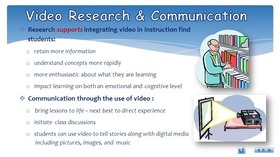  Research supports integrating video in instruction find students: o retain more information o understand concepts more rapidly o more enthusiastic about what they are learning o impact learning on both an emotional and cognitive level  Communication through the use of video : o bring lessons to life – next best to direct experience o initiate class discussions o students can use video to tell stories along with digital media including pictures, images, and music
