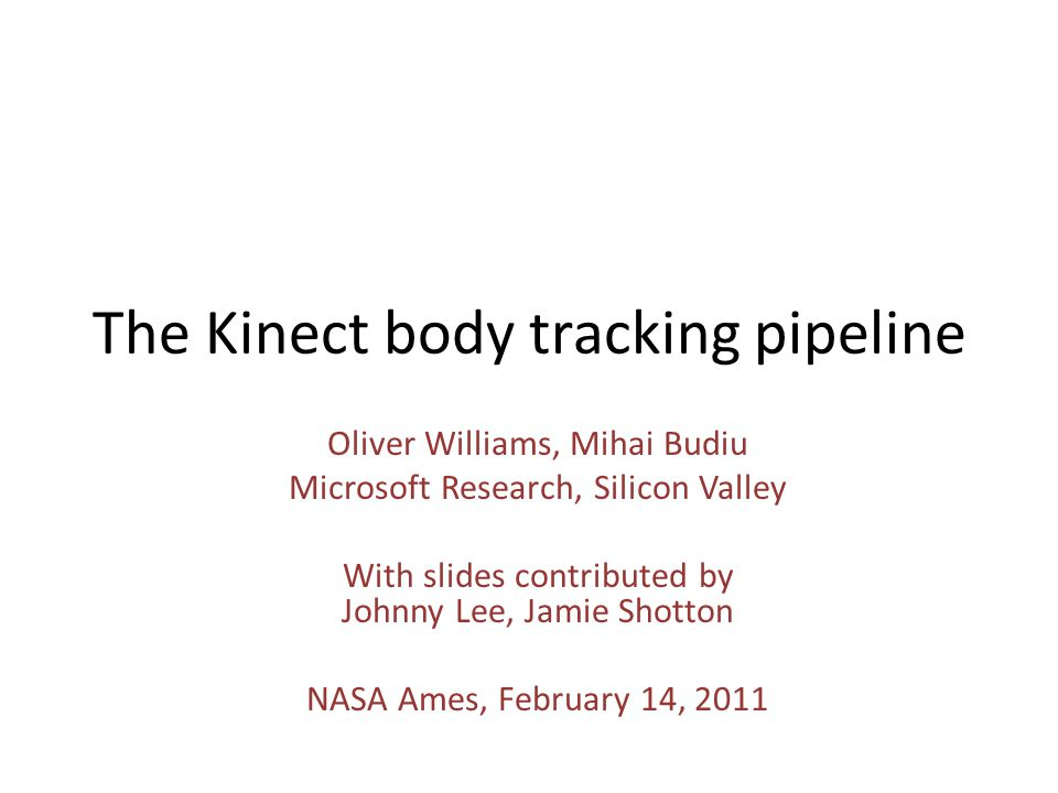 The Kinect body tracking pipeline Oliver Williams, Mihai Budiu Microsoft Research, Silicon Valley With slides contributed by Johnny Lee, Jamie Shotton NASA Ames, February 14, 2011