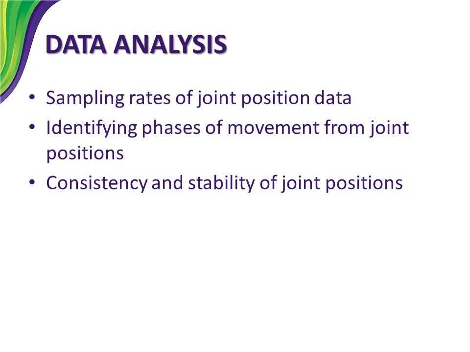 DATA ANALYSIS Sampling rates of joint position data Identifying phases of movement from joint positions Consistency and stability of joint positions