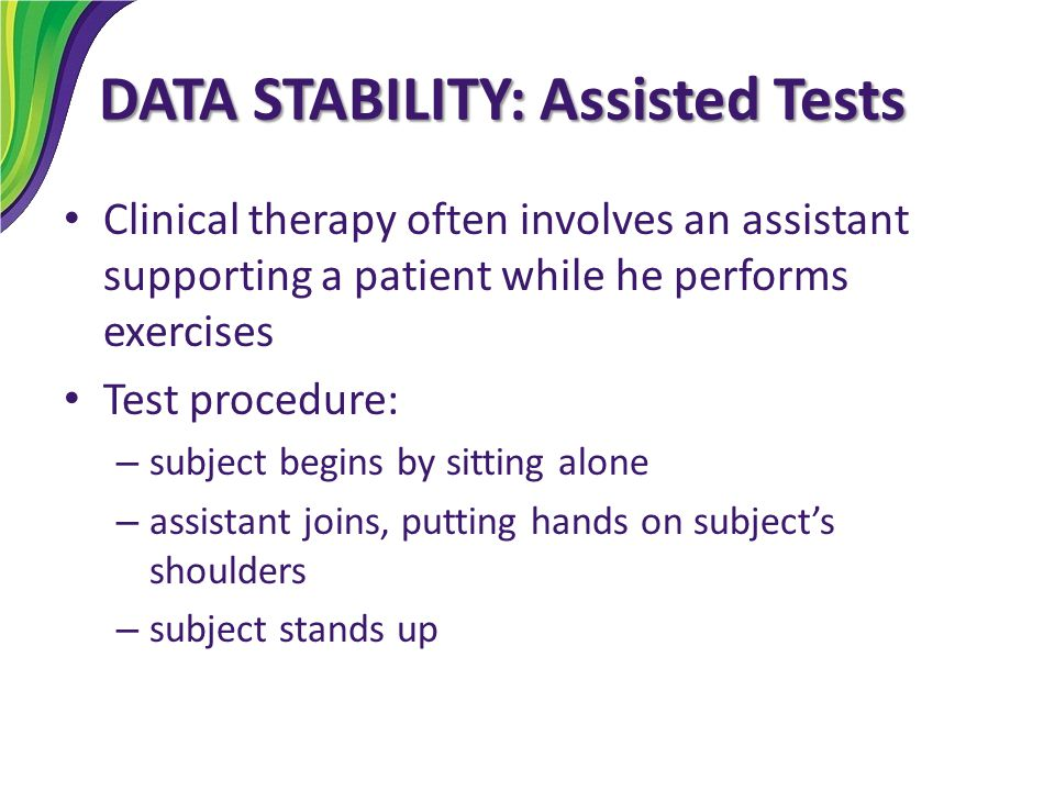 DATA STABILITY: Assisted Tests Clinical therapy often involves an assistant supporting a patient while he performs exercises Test procedure: – subject