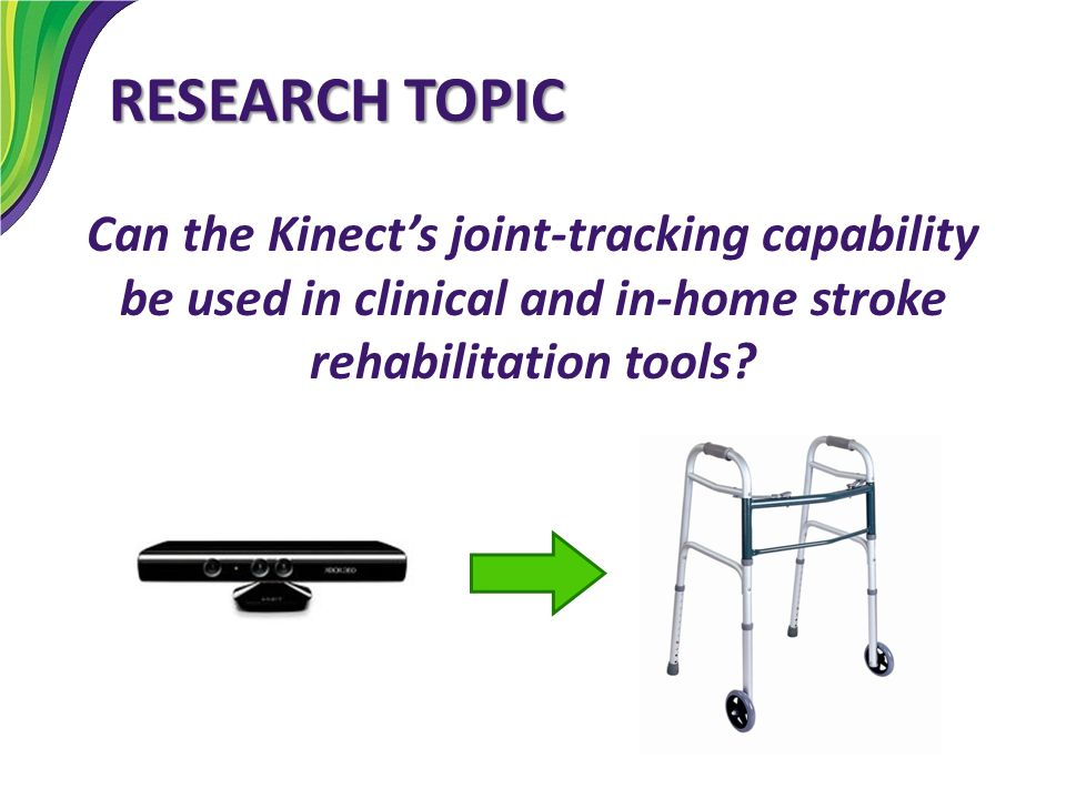 RESEARCH TOPIC Can the Kinect's joint-tracking capability be used in clinical and in-home stroke rehabilitation tools?
