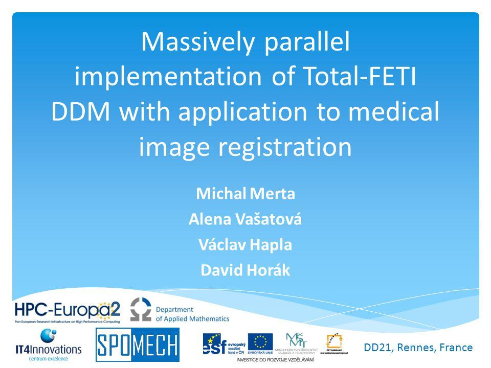 Massively parallel implementation of Total-FETI DDM with application to medical image registration Michal Merta Alena Vašatová Václav Hapla David Horá