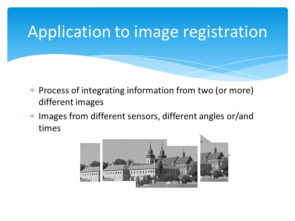  Process of integrating information from two (or more) different images  Images from different sensors, different angles or/and times Application to