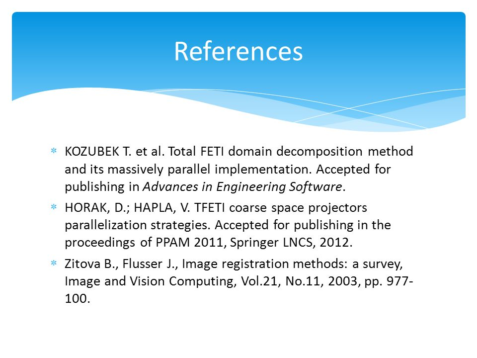  KOZUBEK T. et al. Total FETI domain decomposition method and its massively parallel implementation. Accepted for publishing in Advances in Engineeri