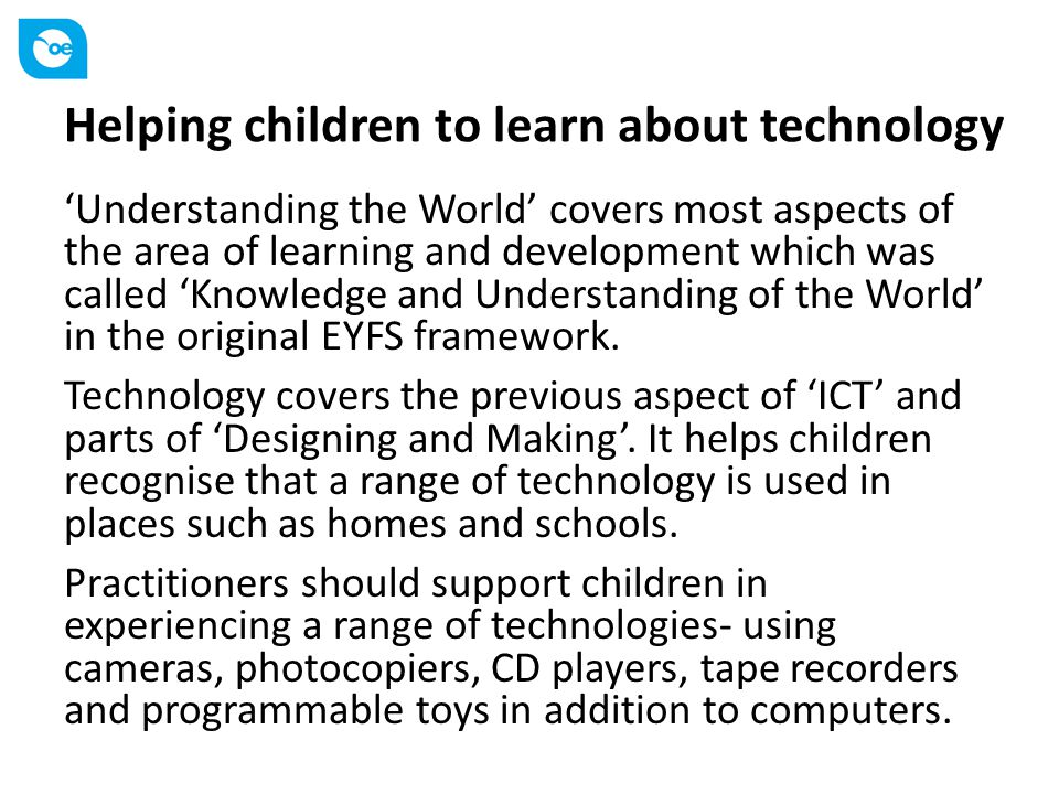 Helping children to learn about technology 'Understanding the World' covers most aspects of the area of learning and development which was called 'Kno