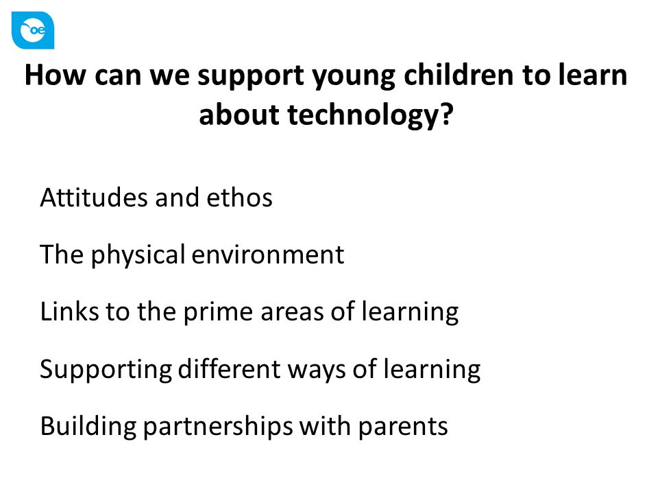 How can we support young children to learn about technology? Attitudes and ethos The physical environment Links to the prime areas of learning Support