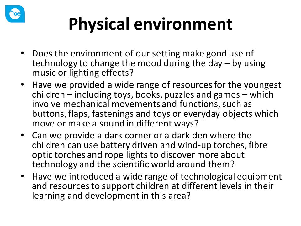Physical environment Does the environment of our setting make good use of technology to change the mood during the day – by using music or lighting ef