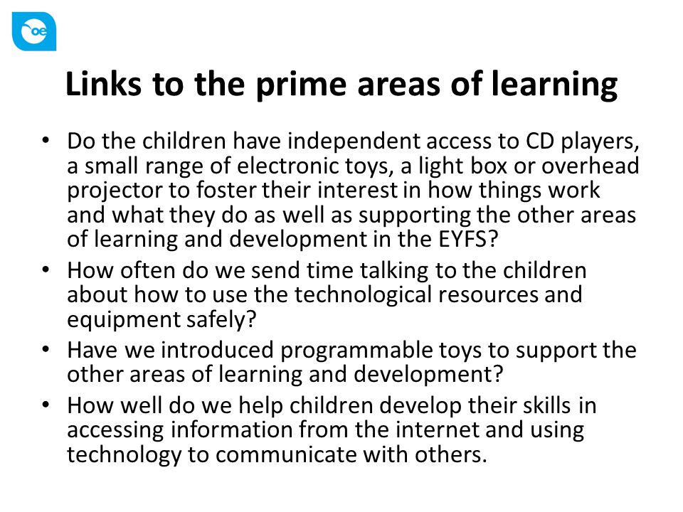 Links to the prime areas of learning Do the children have independent access to CD players, a small range of electronic toys, a light box or overhead