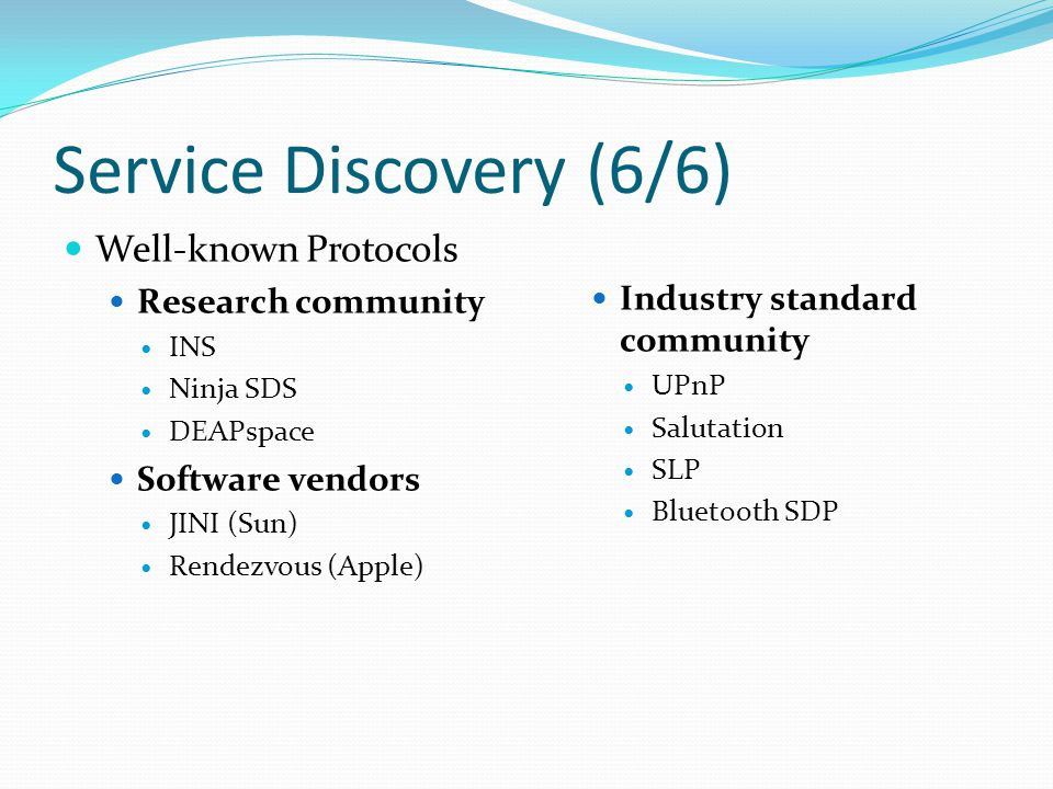 Service Discovery (6/6) Well-known Protocols Research community INS Ninja SDS DEAPspace Software vendors JINI (Sun) Rendezvous (Apple) Industry standard community UPnP Salutation SLP Bluetooth SDP