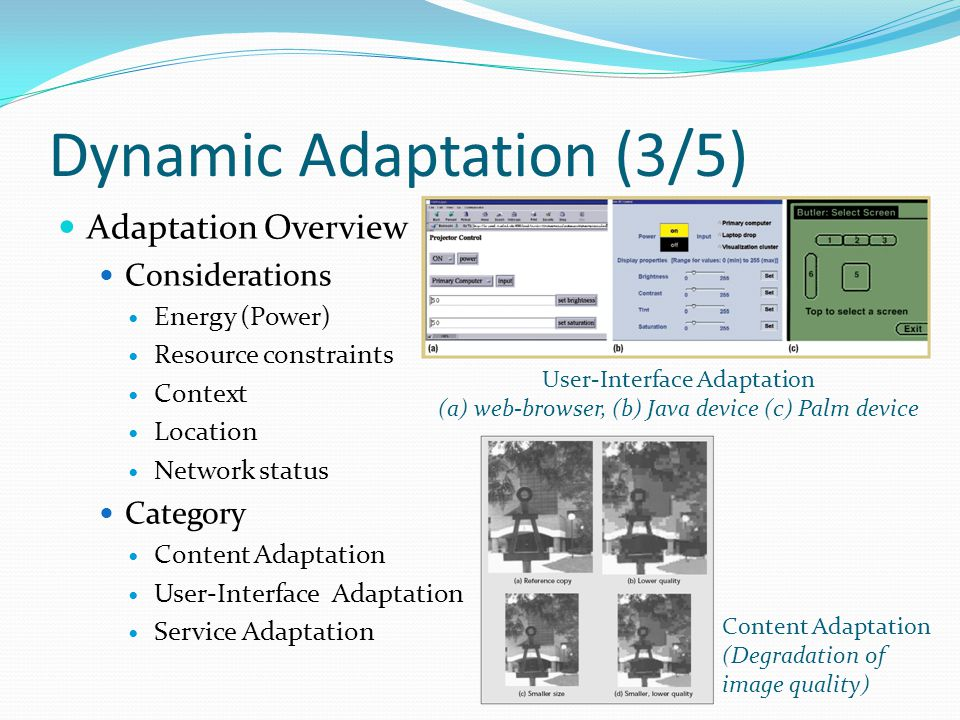 Dynamic Adaptation (3/5) Adaptation Overview Considerations Energy (Power) Resource constraints Context Location Network status Category Content Adaptation User-Interface Adaptation Service Adaptation User-Interface Adaptation (a) web-browser, (b) Java device (c) Palm device Content Adaptation (Degradation of image quality)