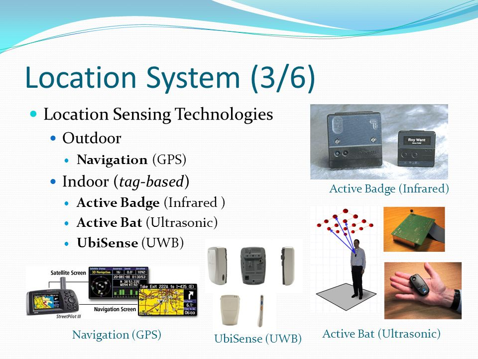 Location System (3/6) Location Sensing Technologies Outdoor Navigation (GPS) Indoor (tag-based) Active Badge (Infrared ) Active Bat (Ultrasonic) UbiSense (UWB) Navigation (GPS) Active Bat (Ultrasonic) Active Badge (Infrared) UbiSense (UWB)