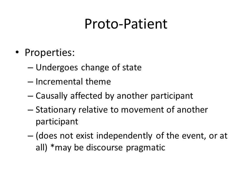 Proto-Patient Properties: – Undergoes change of state – Incremental theme – Causally affected by another participant – Stationary relative to movement of another participant – (does not exist independently of the event, or at all) *may be discourse pragmatic