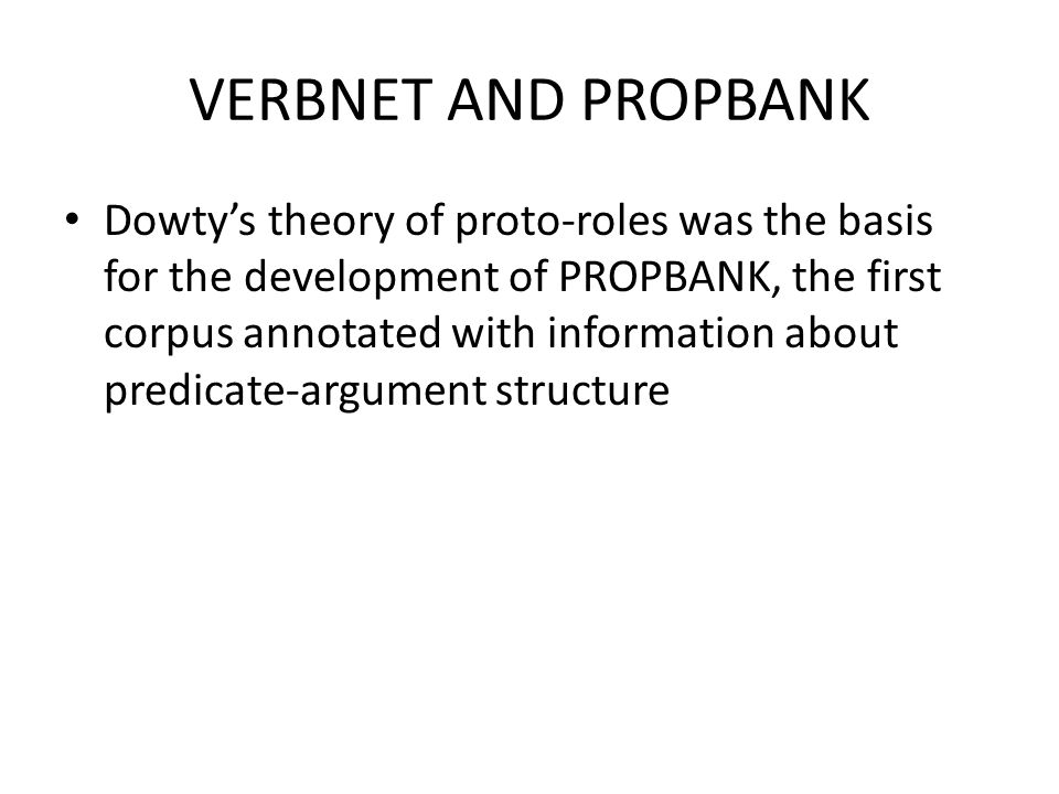 VERBNET AND PROPBANK Dowty's theory of proto-roles was the basis for the development of PROPBANK, the first corpus annotated with information about predicate-argument structure