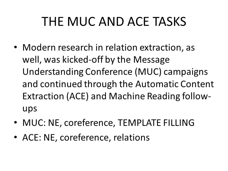 THE MUC AND ACE TASKS Modern research in relation extraction, as well, was kicked-off by the Message Understanding Conference (MUC) campaigns and continued through the Automatic Content Extraction (ACE) and Machine Reading follow- ups MUC: NE, coreference, TEMPLATE FILLING ACE: NE, coreference, relations