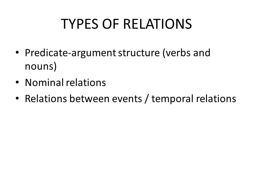 TYPES OF RELATIONS Predicate-argument structure (verbs and nouns) Nominal relations Relations between events / temporal relations