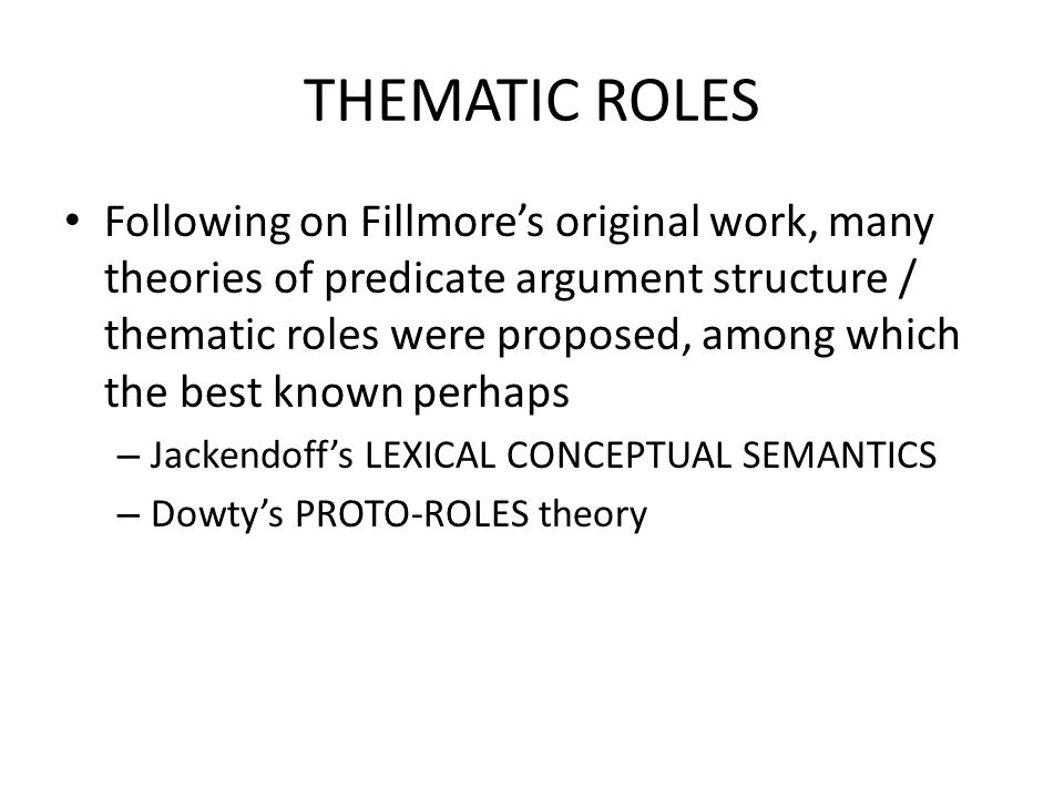 THEMATIC ROLES Following on Fillmore's original work, many theories of predicate argument structure / thematic roles were proposed, among which the best known perhaps – Jackendoff's LEXICAL CONCEPTUAL SEMANTICS – Dowty's PROTO-ROLES theory