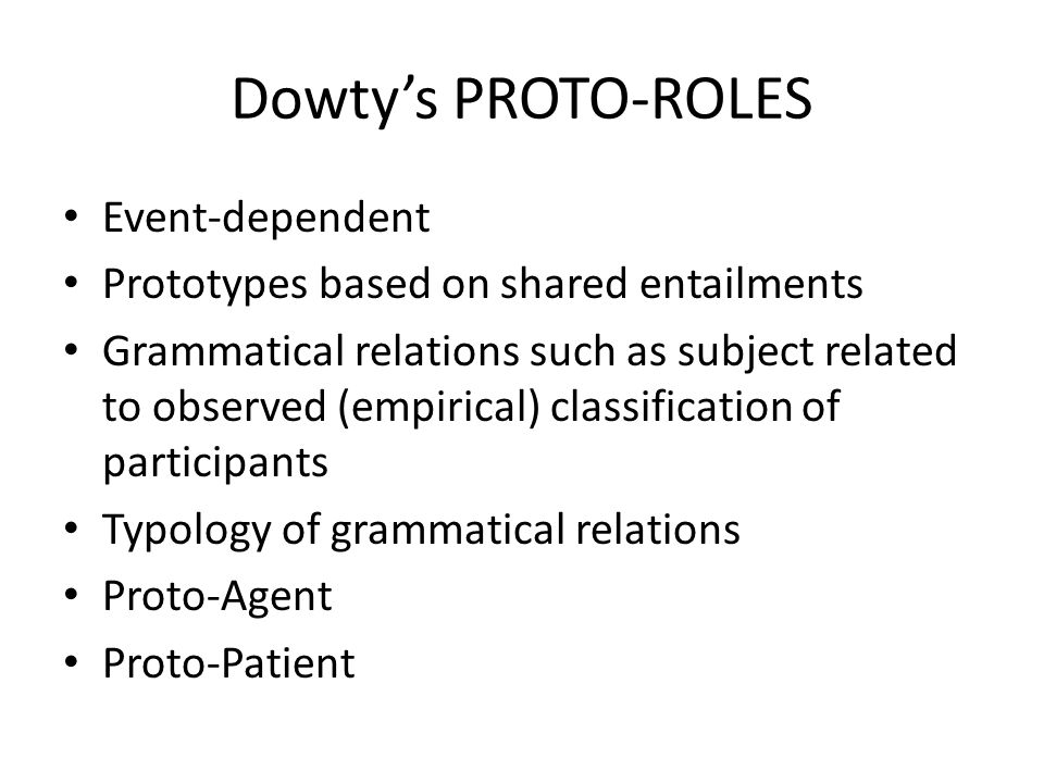 Dowty's PROTO-ROLES Event-dependent Prototypes based on shared entailments Grammatical relations such as subject related to observed (empirical) classification of participants Typology of grammatical relations Proto-Agent Proto-Patient