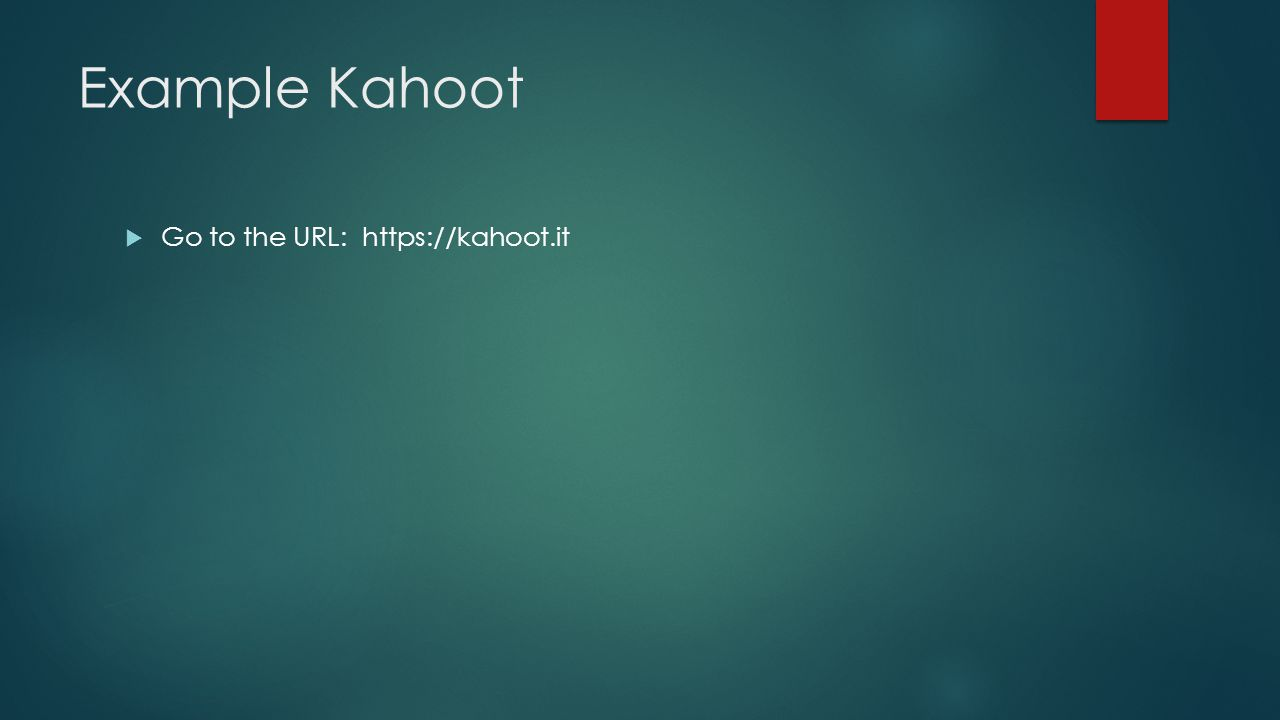Example Kahoot  Go to the URL: https://kahoot.it