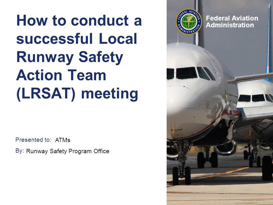 Presented to: By: Federal Aviation Administration How to conduct a successful Local Runway Safety Action Team (LRSAT) meeting ATMs Runway Safety Program Office