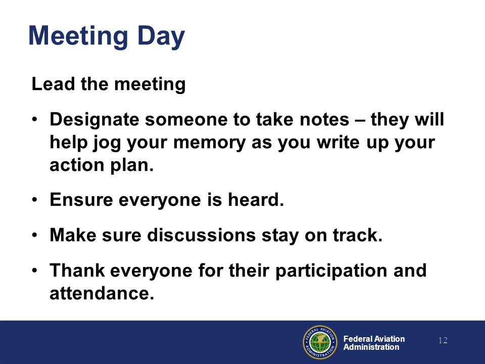 Federal Aviation Administration Meeting Day Lead the meeting Designate someone to take notes – they will help jog your memory as you write up your action plan.