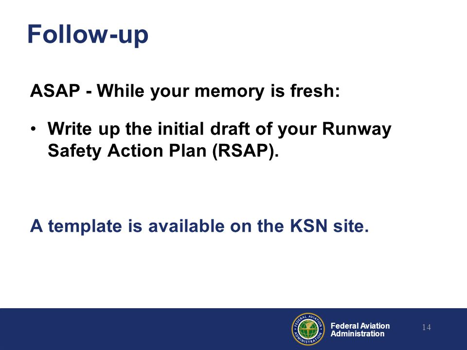 Federal Aviation Administration Follow-up ASAP - While your memory is fresh: Write up the initial draft of your Runway Safety Action Plan (RSAP). A te