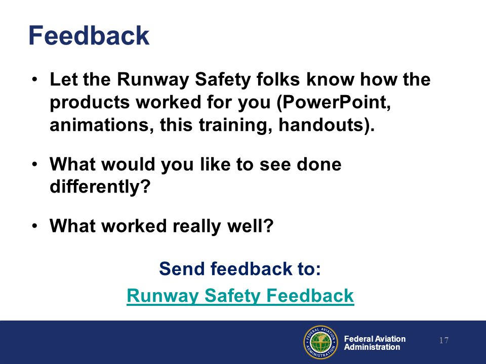 Federal Aviation Administration Feedback Let the Runway Safety folks know how the products worked for you (PowerPoint, animations, this training, hand