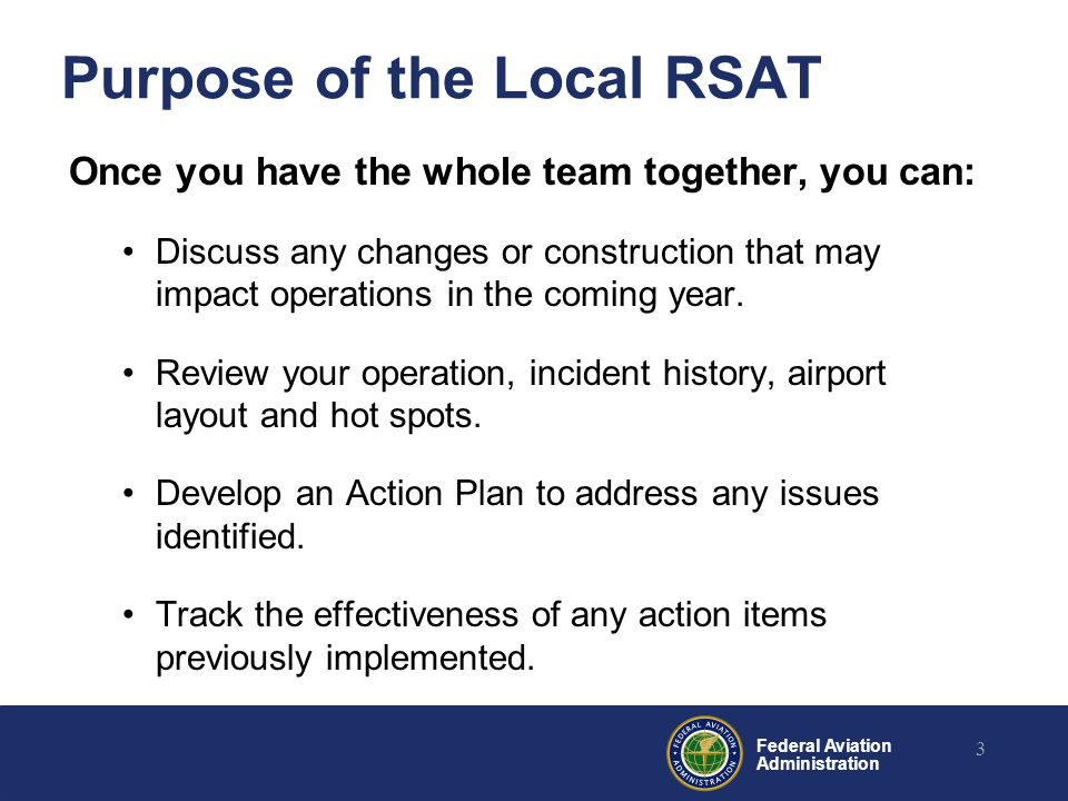 Federal Aviation Administration Purpose of the Local RSAT Once you have the whole team together, you can: Discuss any changes or construction that may
