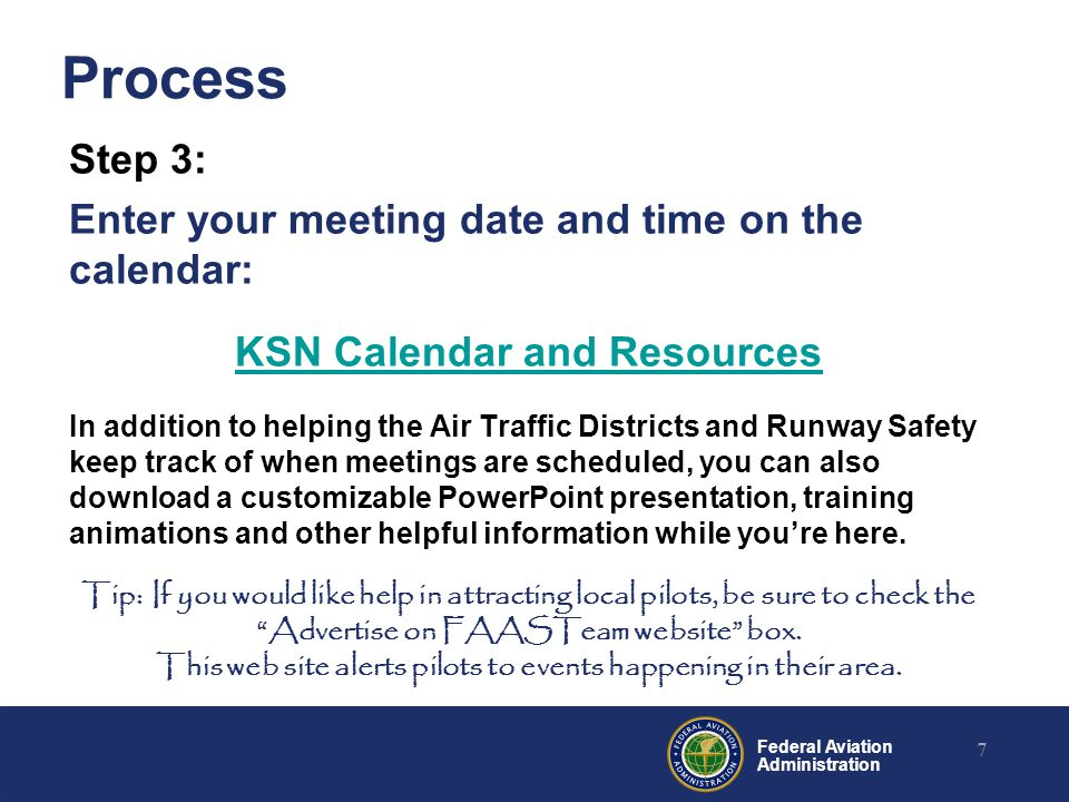 Federal Aviation Administration Process Step 3: Enter your meeting date and time on the calendar: KSN Calendar and Resources In addition to helping the Air Traffic Districts and Runway Safety keep track of when meetings are scheduled, you can also download a customizable PowerPoint presentation, training animations and other helpful information while you're here.