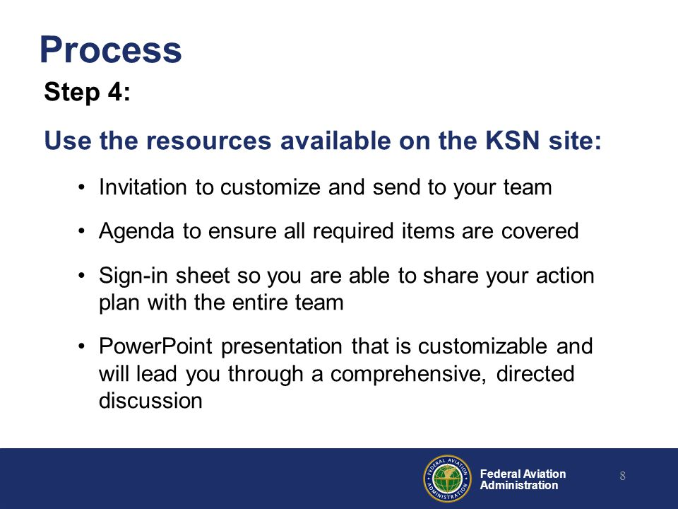 Federal Aviation Administration Process Step 4: Use the resources available on the KSN site: Invitation to customize and send to your team Agenda to ensure all required items are covered Sign-in sheet so you are able to share your action plan with the entire team PowerPoint presentation that is customizable and will lead you through a comprehensive, directed discussion 8