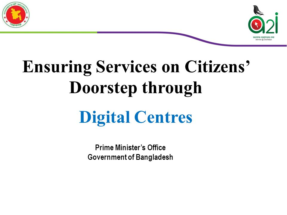 Ensuring Services on Citizens' Doorstep through Digital Centres Prime Minister's Office Government of Bangladesh