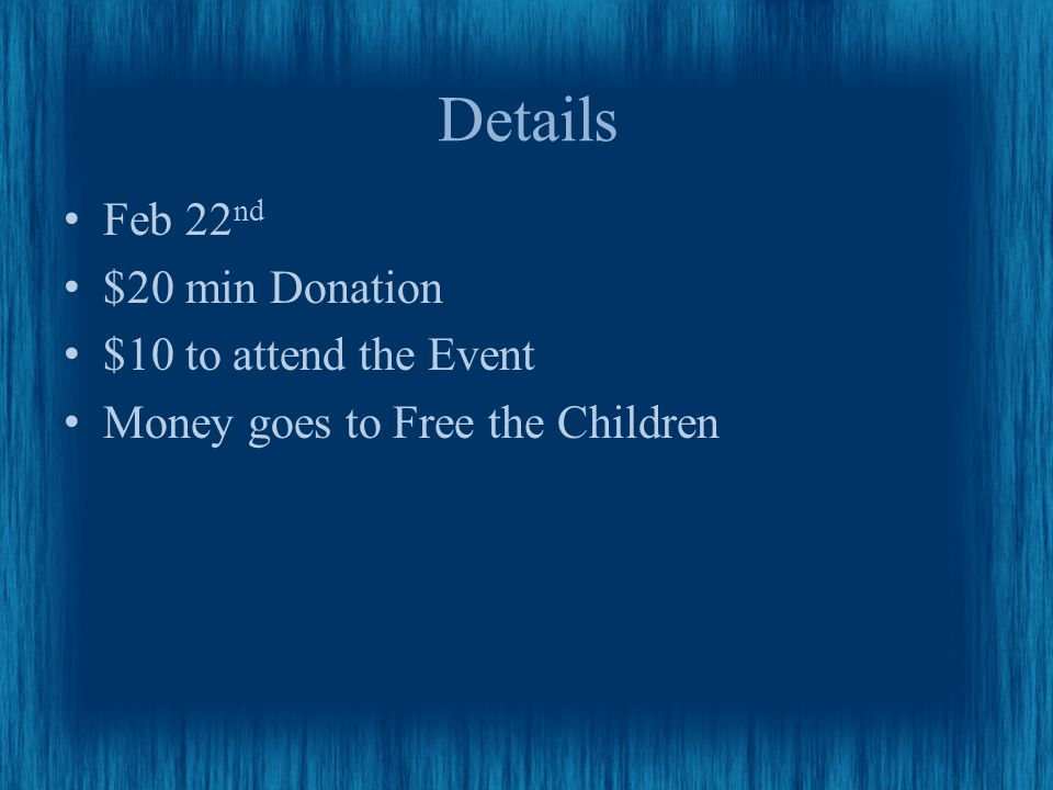 Details Feb 22 nd $20 min Donation $10 to attend the Event Money goes to Free the Children