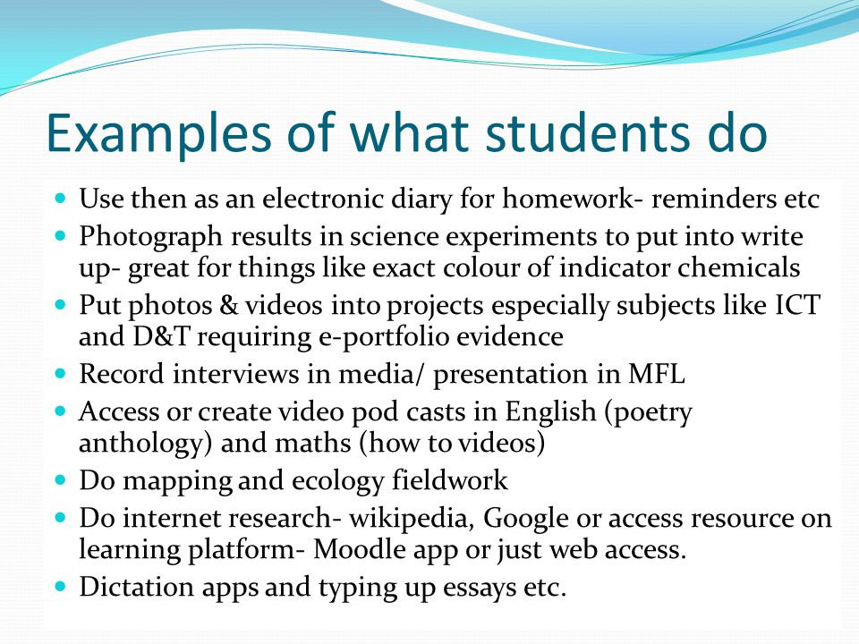 Examples of what students do Use then as an electronic diary for homework- reminders etc Photograph results in science experiments to put into write up- great for things like exact colour of indicator chemicals Put photos & videos into projects especially subjects like ICT and D&T requiring e-portfolio evidence Record interviews in media/ presentation in MFL Access or create video pod casts in English (poetry anthology) and maths (how to videos) Do mapping and ecology fieldwork Do internet research- wikipedia, Google or access resource on learning platform- Moodle app or just web access.