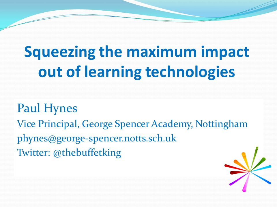 Squeezing the maximum impact out of learning technologies Paul Hynes Vice Principal, George Spencer Academy, Nottingham phynes@george-spencer.notts.sch.uk Twitter: @thebuffetking