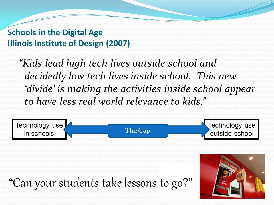 Schools in the Digital Age Illinois Institute of Design (2007) Kids lead high tech lives outside school and decidedly low tech lives inside school.