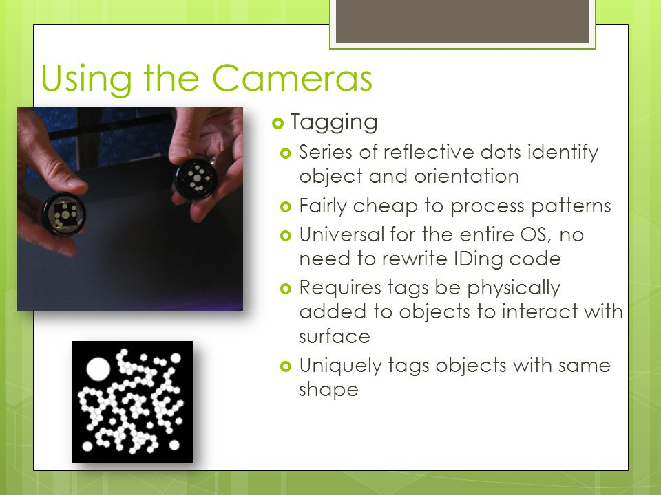 Using the Cameras  Tagging  Series of reflective dots identify object and orientation  Fairly cheap to process patterns  Universal for the entire OS, no need to rewrite IDing code  Requires tags be physically added to objects to interact with surface  Uniquely tags objects with same shape