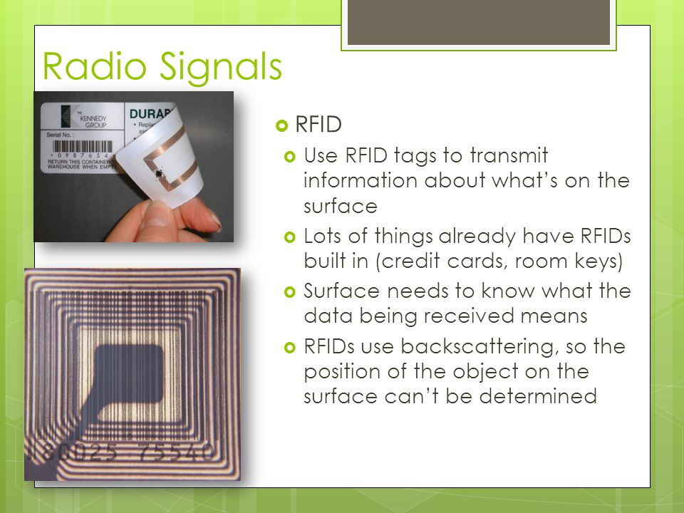 Radio Signals  RFID  Use RFID tags to transmit information about what's on the surface  Lots of things already have RFIDs built in (credit cards, room keys)  Surface needs to know what the data being received means  RFIDs use backscattering, so the position of the object on the surface can't be determined