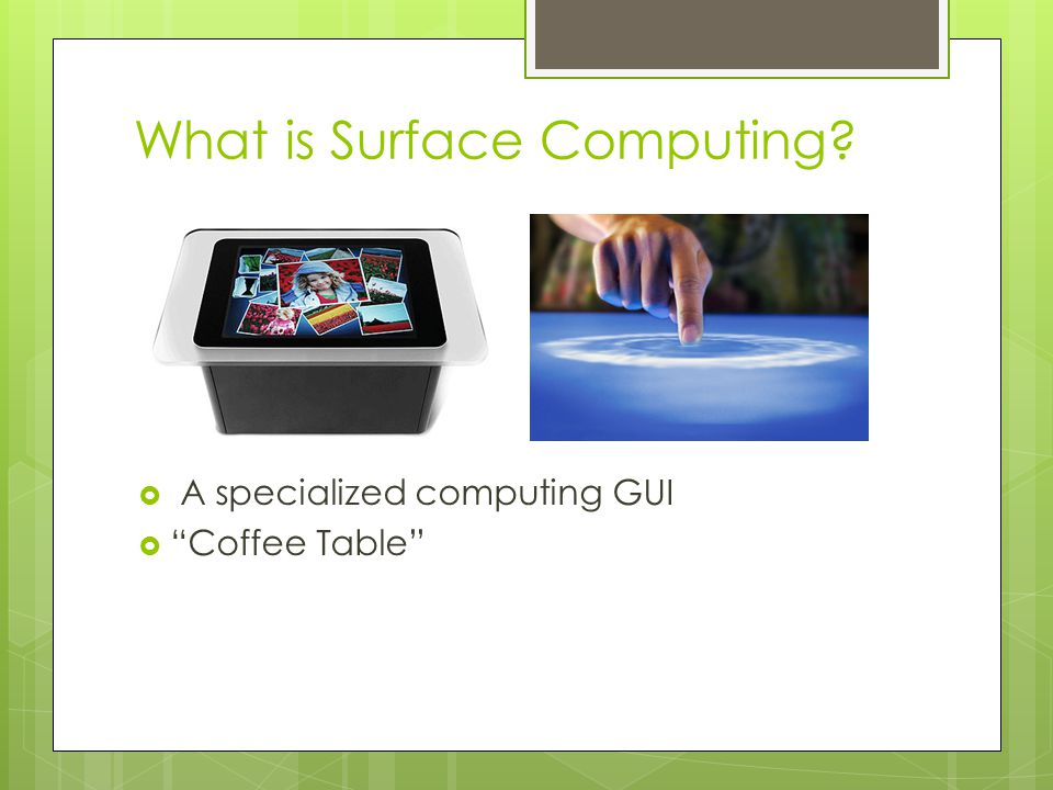 What is Surface Computing?  A specialized computing GUI  Coffee Table