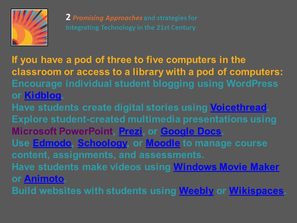 If you have a pod of three to five computers in the classroom or access to a library with a pod of computers: Encourage individual student blogging using WordPress or Kidblog.Kidblog Have students create digital stories using Voicethread.Voicethread Explore student-created multimedia presentations using Microsoft PowerPoint, Prezi, or Google Docs.PreziGoogle Docs Use Edmodo, Schoology, or Moodle to manage course content, assignments, and assessments.EdmodoSchoologyMoodle Have students make videos using Windows Movie Maker or Animoto.Windows Movie MakerAnimoto Build websites with students using Weebly or Wikispaces.WeeblyWikispaces 2 Promising Approaches and strategies for Integrating Technology in the 21st Century