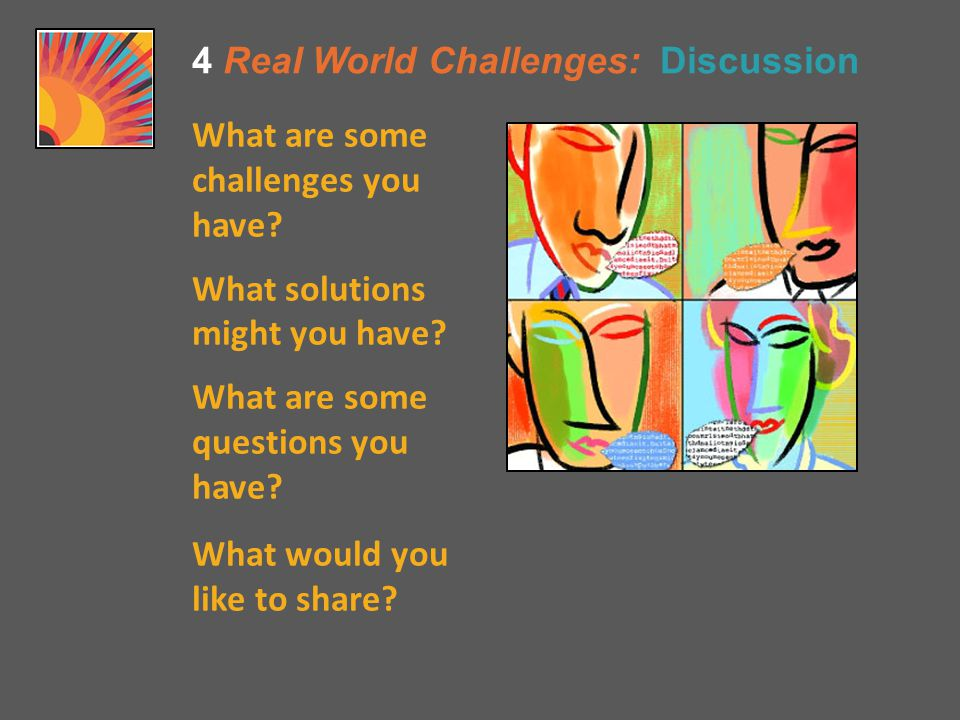 4 Real World Challenges: Discussion What are some challenges you have.