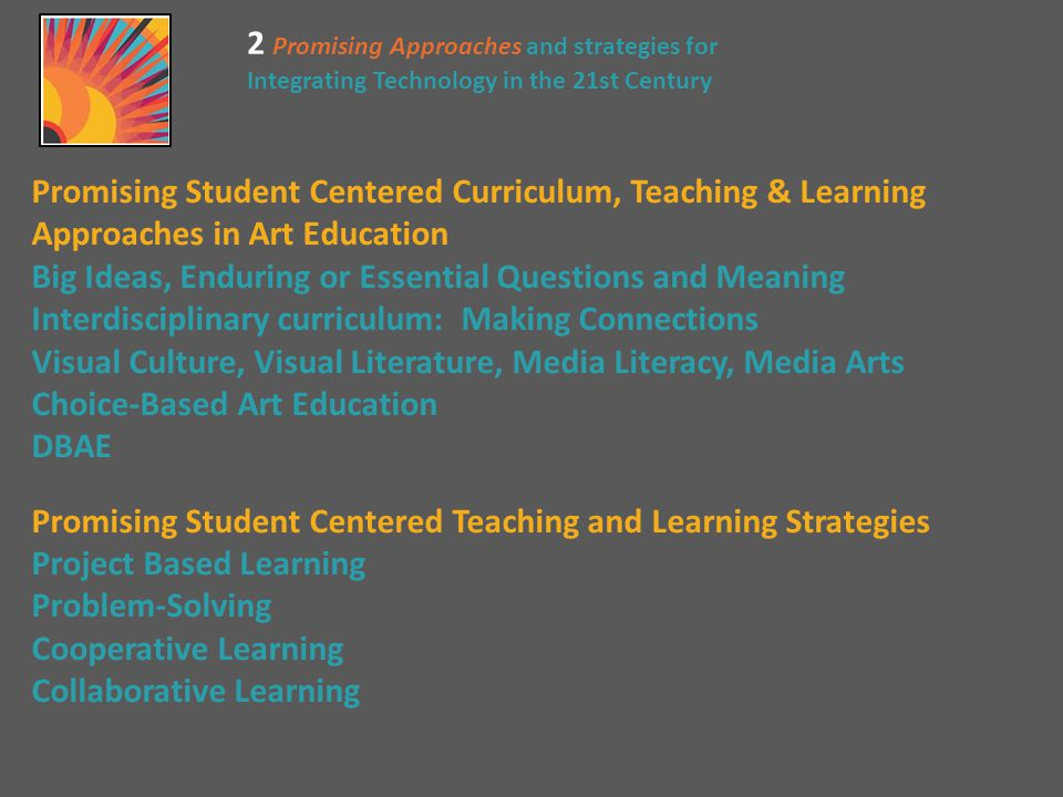 2 Promising Approaches and strategies for Integrating Technology in the 21st Century Promising Student Centered Curriculum, Teaching & Learning Approaches in Art Education Big Ideas, Enduring or Essential Questions and Meaning Interdisciplinary curriculum: Making Connections Visual Culture, Visual Literature, Media Literacy, Media Arts Choice-Based Art Education DBAE Promising Student Centered Teaching and Learning Strategies Project Based Learning Problem-Solving Cooperative Learning Collaborative Learning