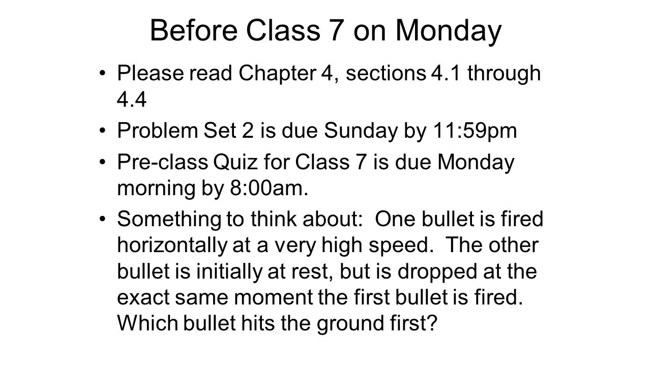 Before Class 7 on Monday Please read Chapter 4, sections 4.1 through 4.4 Problem Set 2 is due Sunday by 11:59pm Pre-class Quiz for Class 7 is due Monday morning by 8:00am.