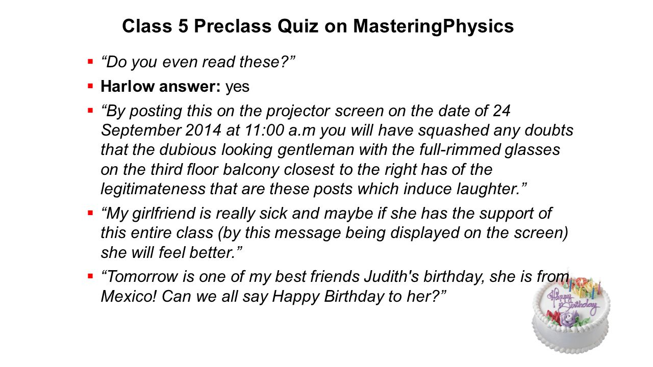 Class 5 Preclass Quiz on MasteringPhysics  Do you even read these  Harlow answer: yes  By posting this on the projector screen on the date of 24 September 2014 at 11:00 a.m you will have squashed any doubts that the dubious looking gentleman with the full-rimmed glasses on the third floor balcony closest to the right has of the legitimateness that are these posts which induce laughter.  My girlfriend is really sick and maybe if she has the support of this entire class (by this message being displayed on the screen) she will feel better.  Tomorrow is one of my best friends Judith s birthday, she is from Mexico.